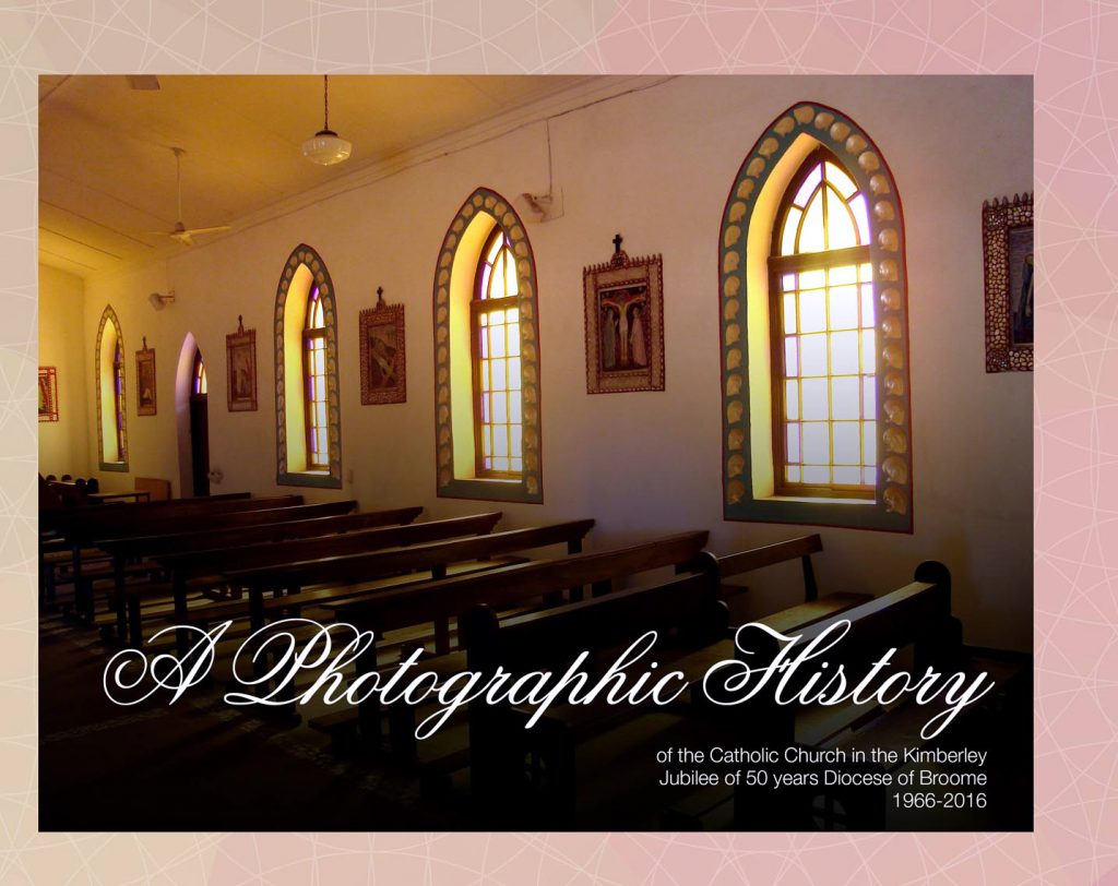 'A Photographic History of the Catholic Church in the Kimberley' was published in 2016 in time for the 50th anniversary of the Broome Diocese, and gives a broad and colourful overview of the history and people of the region. Image: Supplied.